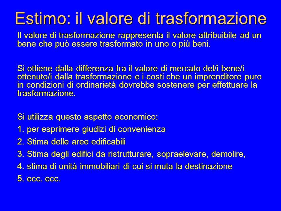 Estimo: il valore di trasformazione Il valore di trasformazione rappresenta il valore attribuibile ad un bene che può essere trasformato in uno o più beni.