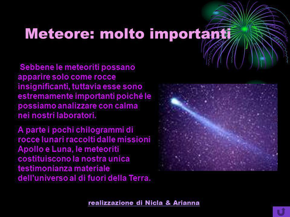 realizzazione di Nicla & Arianna Meteore: molto importanti Sebbene le meteoriti possano apparire solo come rocce insignificanti, tuttavia esse sono es