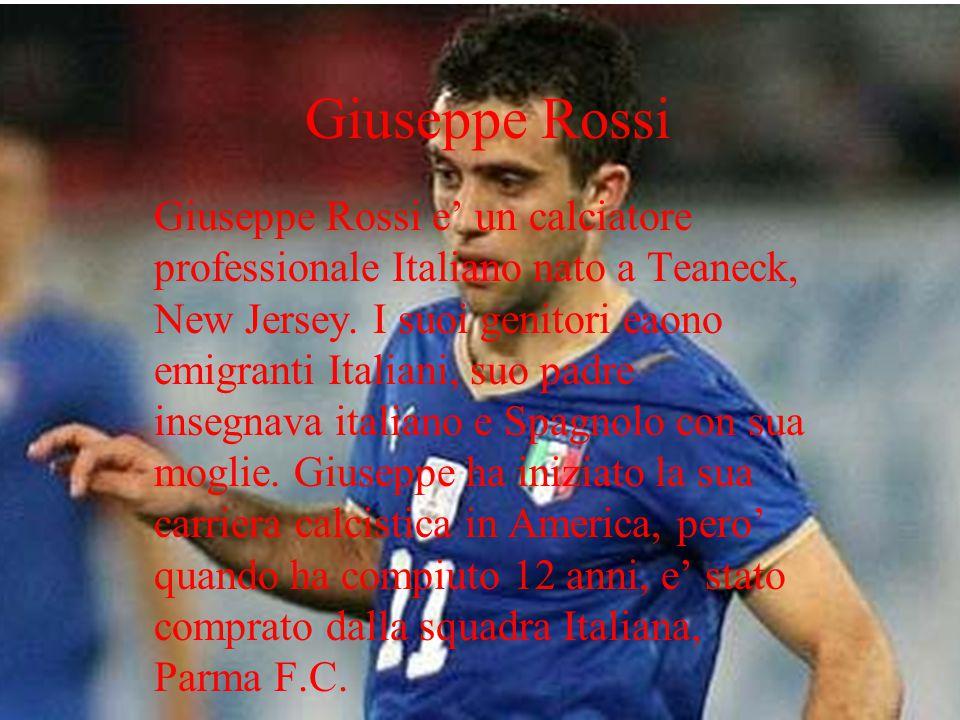 Giuseppe Rossi Giuseppe Rossi e un calciatore professionale Italiano nato a Teaneck, New Jersey. I suoi genitori eaono emigranti Italiani, suo padre i