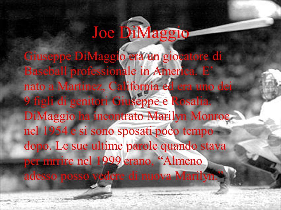 Joe DiMaggio Giuseppe DiMaggio era un giocatore di Baseball professionale in America. E nato a Martinez, California ed era uno dei 9 figli di genitori