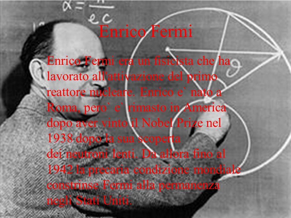 Enrico Fermi Enrico Fermi era un fisicista che ha lavorato all'attivazione del primo reattore nucleare. Enrico e` nato a Roma, pero` e` rimasto in Ame