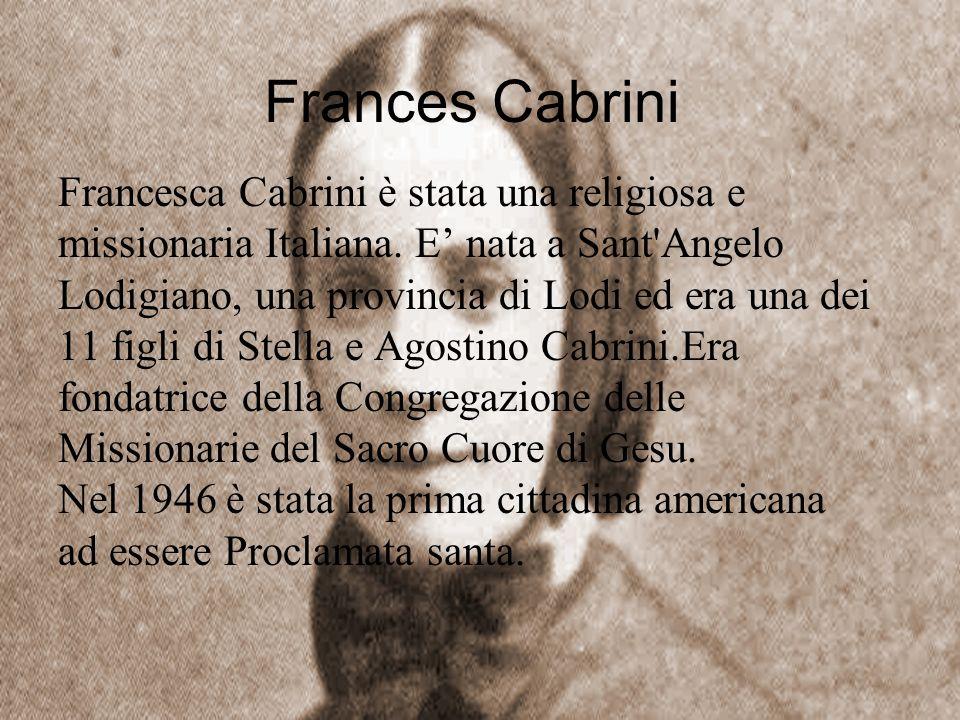 Frances Cabrini Francesca Cabrini è stata una religiosa e missionaria Italiana. E nata a Sant'Angelo Lodigiano, una provincia di Lodi ed era una dei 1