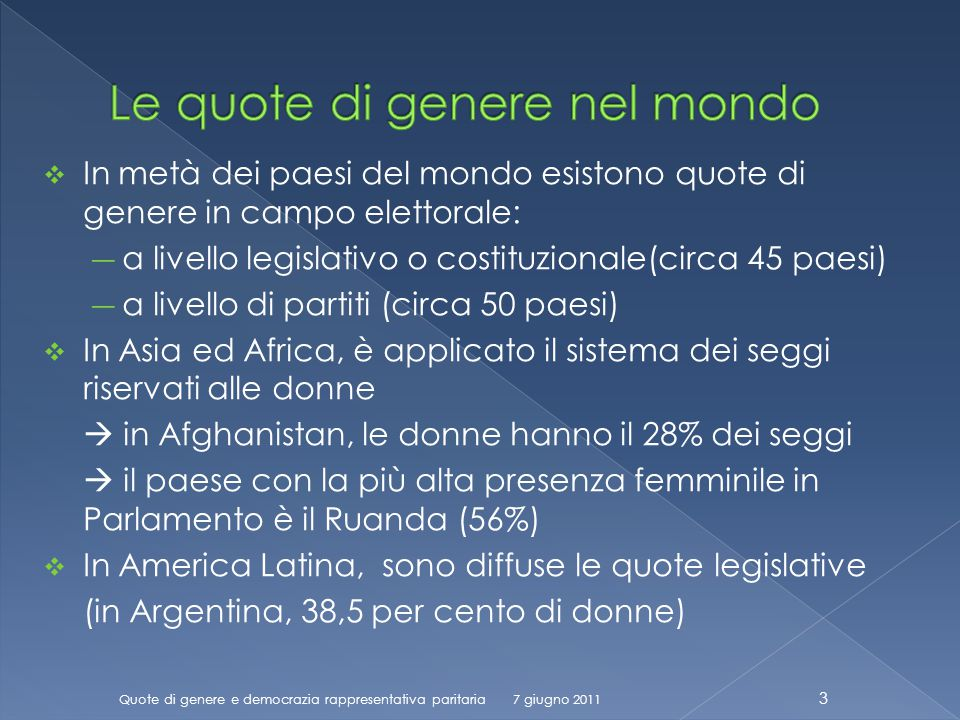 In metà dei paesi del mondo esistono quote di genere in campo elettorale: a livello legislativo o costituzionale(circa 45 paesi) a livello di partiti (circa 50 paesi) In Asia ed Africa, è applicato il sistema dei seggi riservati alle donne in Afghanistan, le donne hanno il 28% dei seggi il paese con la più alta presenza femminile in Parlamento è il Ruanda (56%) In America Latina, sono diffuse le quote legislative (in Argentina, 38,5 per cento di donne) Quote di genere e democrazia rappresentativa paritaria 3 7 giugno 2011