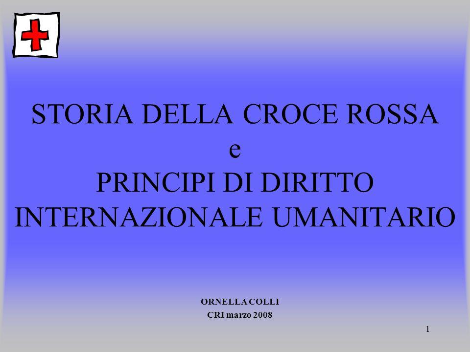 1 STORIA DELLA CROCE ROSSA e PRINCIPI DI DIRITTO INTERNAZIONALE UMANITARIO ORNELLA COLLI CRI marzo 2008