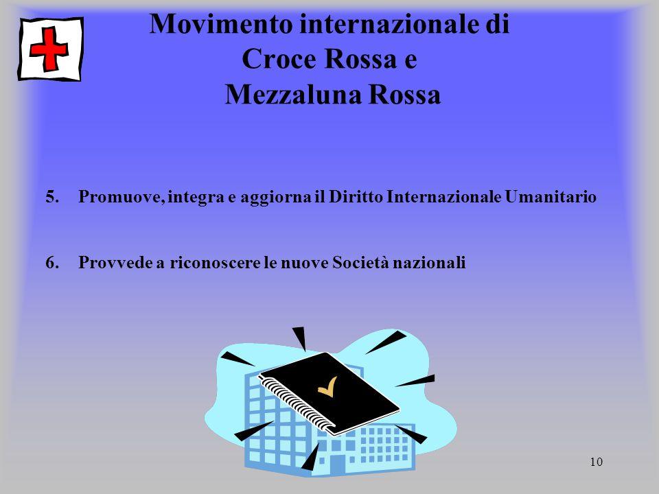 10 Movimento internazionale di Croce Rossa e Mezzaluna Rossa 5.Promuove, integra e aggiorna il Diritto Internazionale Umanitario 6.Provvede a riconosc