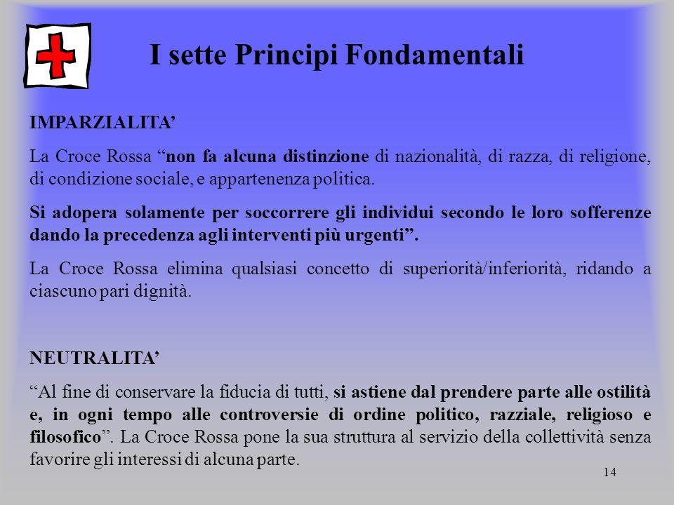 14 I sette Principi Fondamentali IMPARZIALITA La Croce Rossa non fa alcuna distinzione di nazionalità, di razza, di religione, di condizione sociale,