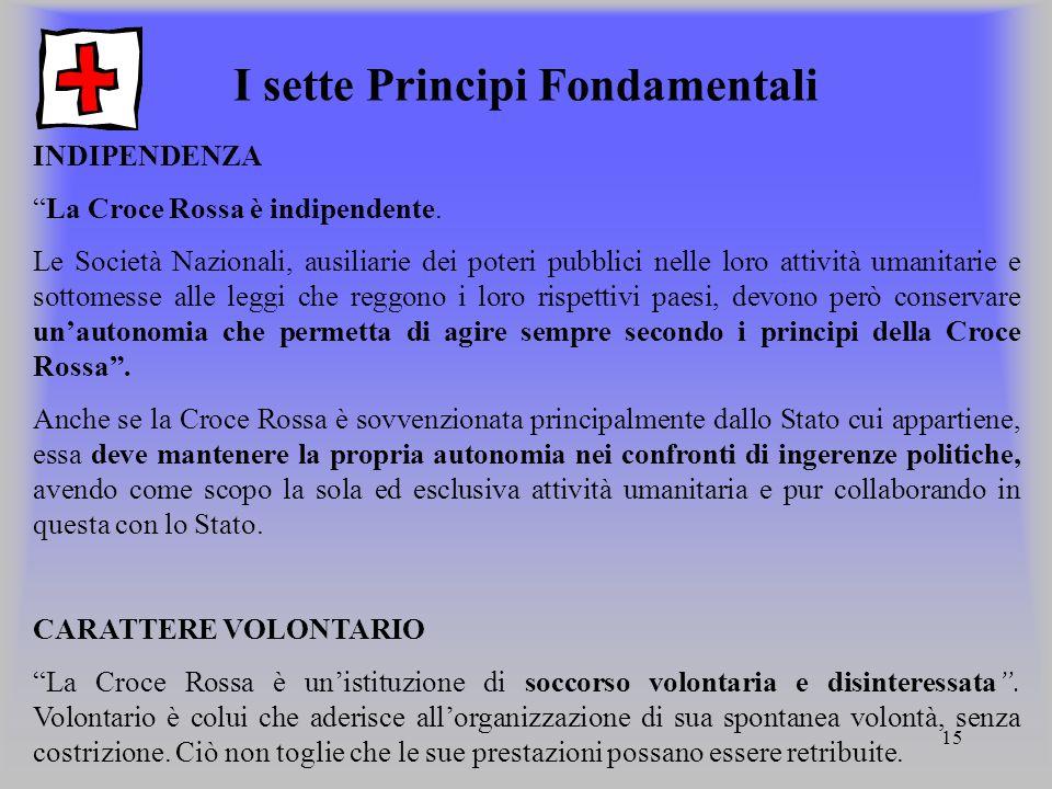 15 I sette Principi Fondamentali INDIPENDENZA La Croce Rossa è indipendente. Le Società Nazionali, ausiliarie dei poteri pubblici nelle loro attività