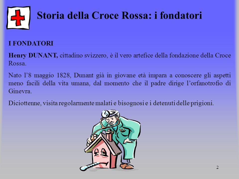 2 Storia della Croce Rossa: i fondatori I FONDATORI Henry DUNANT, cittadino svizzero, è il vero artefice della fondazione della Croce Rossa. Nato l8 m