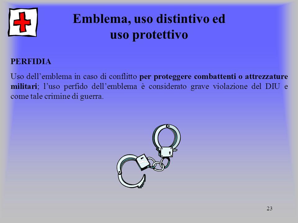 23 Emblema, uso distintivo ed uso protettivo PERFIDIA Uso dellemblema in caso di conflitto per proteggere combattenti o attrezzature militari; luso pe