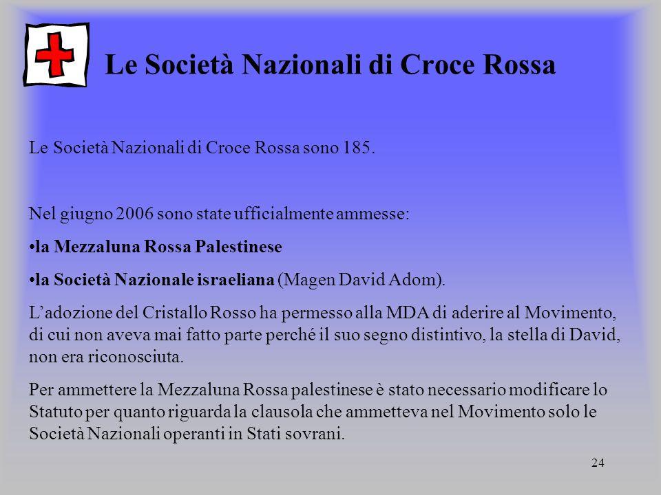 24 Le Società Nazionali di Croce Rossa Le Società Nazionali di Croce Rossa sono 185. Nel giugno 2006 sono state ufficialmente ammesse: la Mezzaluna Ro
