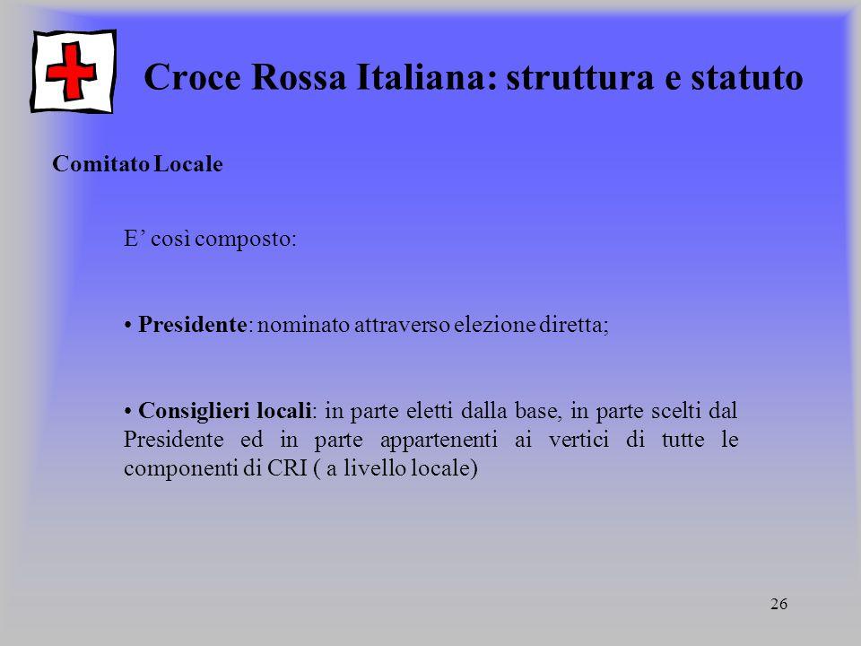 26 Croce Rossa Italiana: struttura e statuto Comitato Locale E così composto: Presidente: nominato attraverso elezione diretta; Consiglieri locali: in