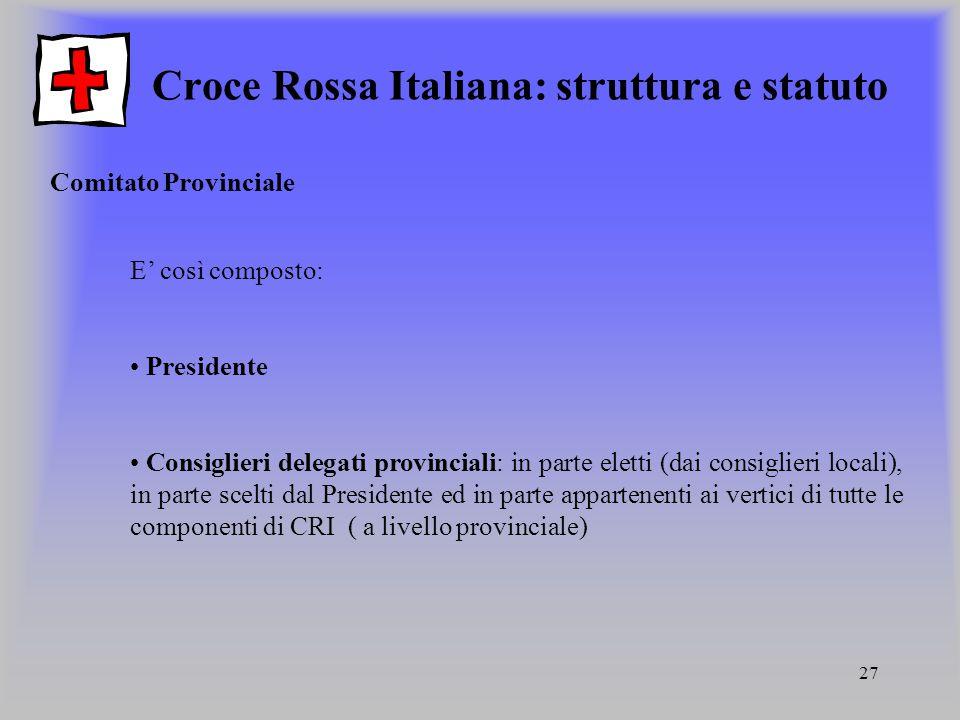 27 Croce Rossa Italiana: struttura e statuto Comitato Provinciale E così composto: Presidente Consiglieri delegati provinciali: in parte eletti (dai c