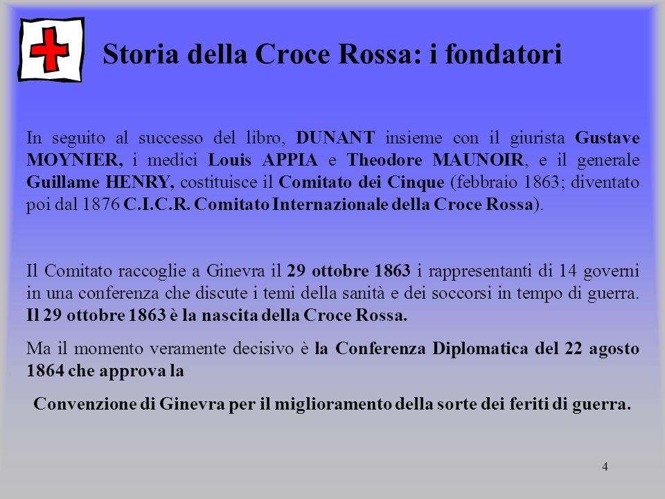 4 Storia della Croce Rossa: i fondatori In seguito al successo del libro, DUNANT insieme con il giurista Gustave MOYNIER, i medici Louis APPIA e Theod