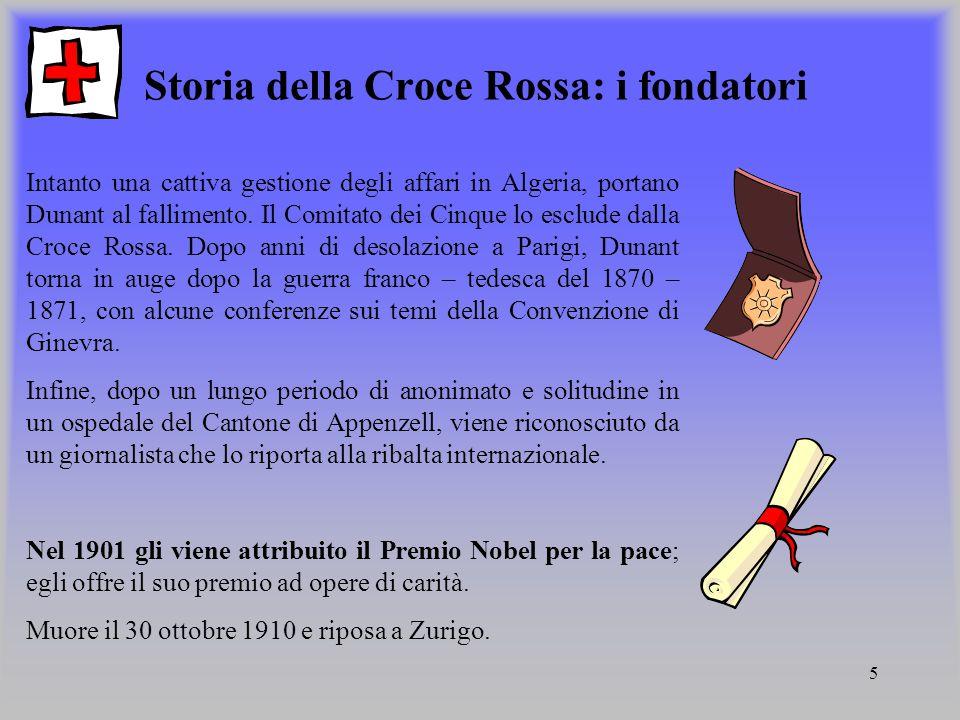 5 Storia della Croce Rossa: i fondatori Intanto una cattiva gestione degli affari in Algeria, portano Dunant al fallimento. Il Comitato dei Cinque lo