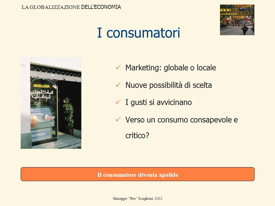 LA GLOBALIZZAZIONE DELLECONOMIA Giuseppe Peo Scaglione 2002 I consumatori Marketing: globale o locale Nuove possibilità di scelta I gusti si avvicinan