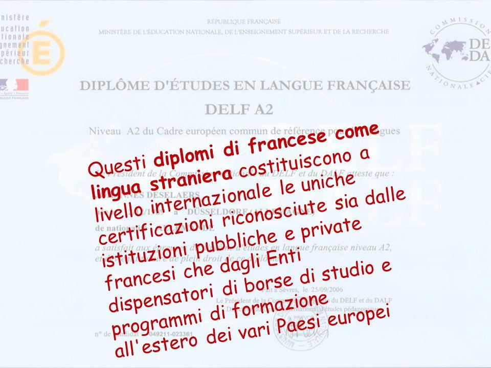 Questi diplomi di francese come lingua straniera costituiscono a livello internazionale le uniche certificazioni riconosciute sia dalle istituzioni pubbliche e private francesi che dagli Enti dispensatori di borse di studio e programmi di formazione all estero dei vari Paesi europei