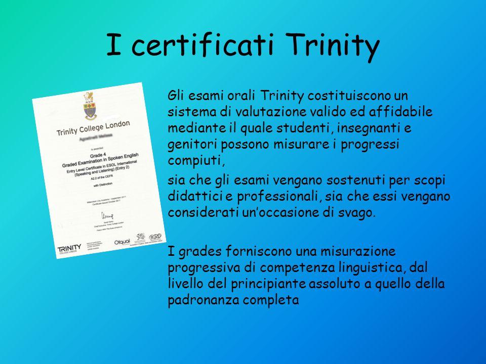 I certificati Trinity Gli esami orali Trinity costituiscono un sistema di valutazione valido ed affidabile mediante il quale studenti, insegnanti e genitori possono misurare i progressi compiuti, sia che gli esami vengano sostenuti per scopi didattici e professionali, sia che essi vengano considerati unoccasione di svago.