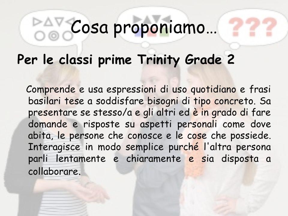 Cosa proponiamo… Per le classi prime Trinity Grade 2 Comprende e usa espressioni di uso quotidiano e frasi basilari tese a soddisfare bisogni di tipo concreto.