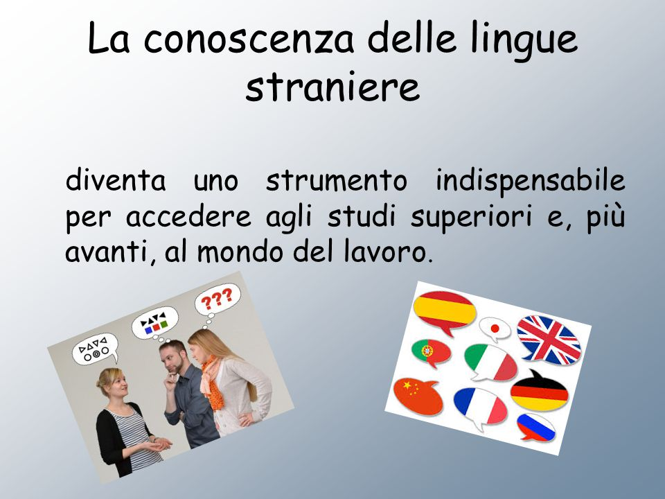 La conoscenza delle lingue straniere diventa uno strumento indispensabile per accedere agli studi superiori e, più avanti, al mondo del lavoro.