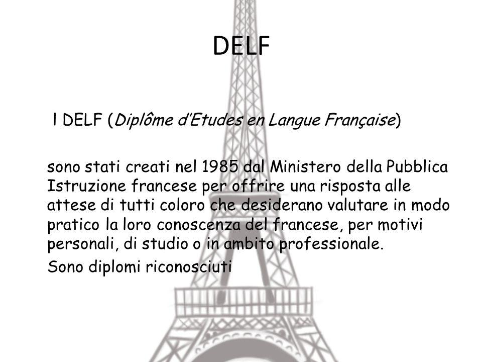 DELF l DELF (Diplôme dEtudes en Langue Française) sono stati creati nel 1985 dal Ministero della Pubblica Istruzione francese per offrire una risposta alle attese di tutti coloro che desiderano valutare in modo pratico la loro conoscenza del francese, per motivi personali, di studio o in ambito professionale.
