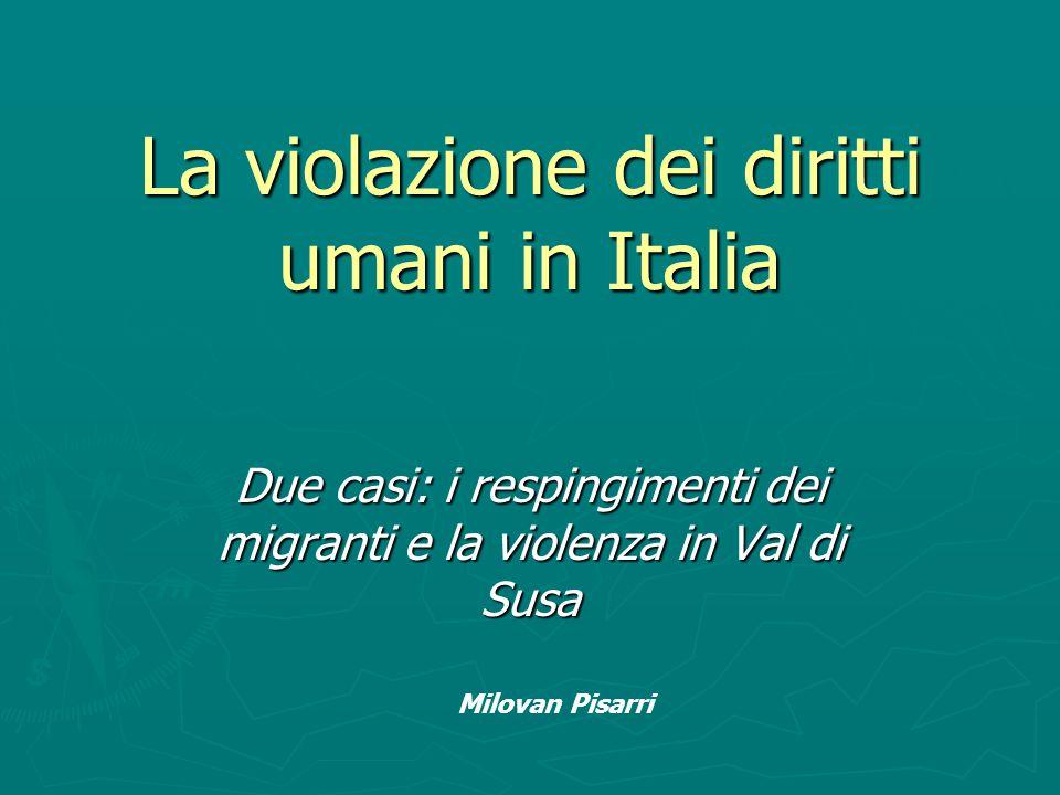 La violazione dei diritti umani in Italia Due casi: i respingimenti dei migranti e la violenza in Val di Susa Milovan Pisarri