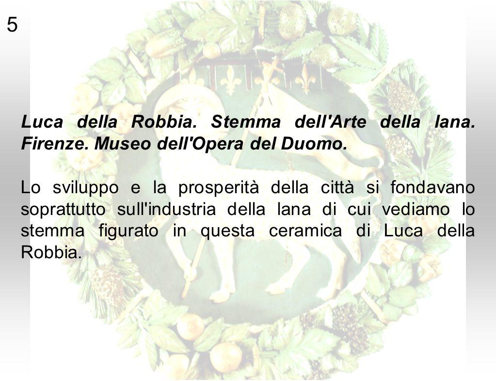 5 Luca della Robbia. Stemma dell'Arte della lana. Firenze. Museo dell'Opera del Duomo. Lo sviluppo e la prosperità della città si fondavano soprattutt