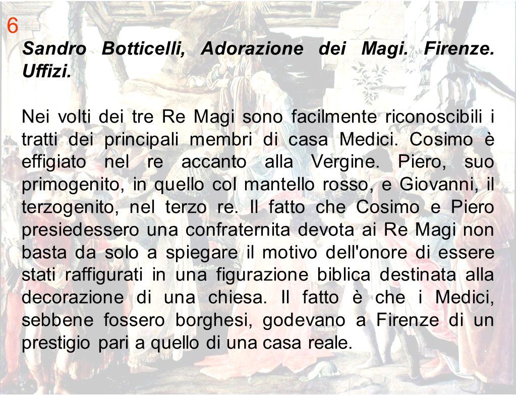 6 Sandro Botticelli, Adorazione dei Magi. Firenze. Uffizi. Nei volti dei tre Re Magi sono facilmente riconoscibili i tratti dei principali membri di c