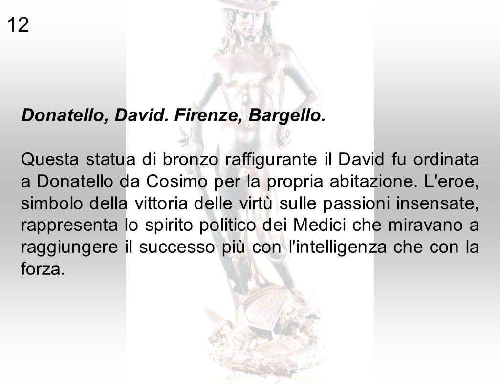 Donatello, David. Firenze, Bargello. Questa statua di bronzo raffigurante il David fu ordinata a Donatello da Cosimo per la propria abitazione. L'eroe