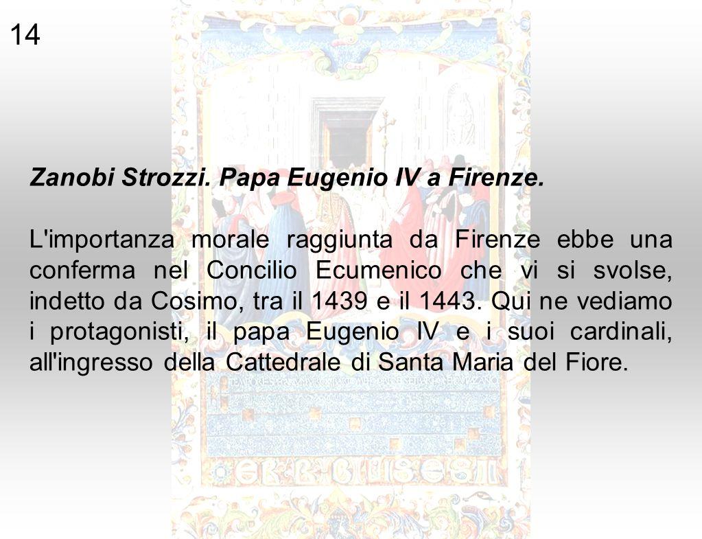 Zanobi Strozzi. Papa Eugenio IV a Firenze. L'importanza morale raggiunta da Firenze ebbe una conferma nel Concilio Ecumenico che vi si svolse, indetto