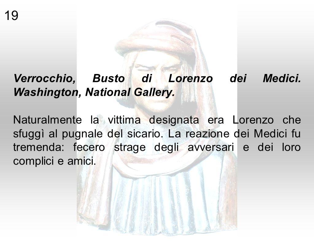 Verrocchio, Busto di Lorenzo dei Medici. Washington, National Gallery. Naturalmente la vittima designata era Lorenzo che sfuggì al pugnale del sicario