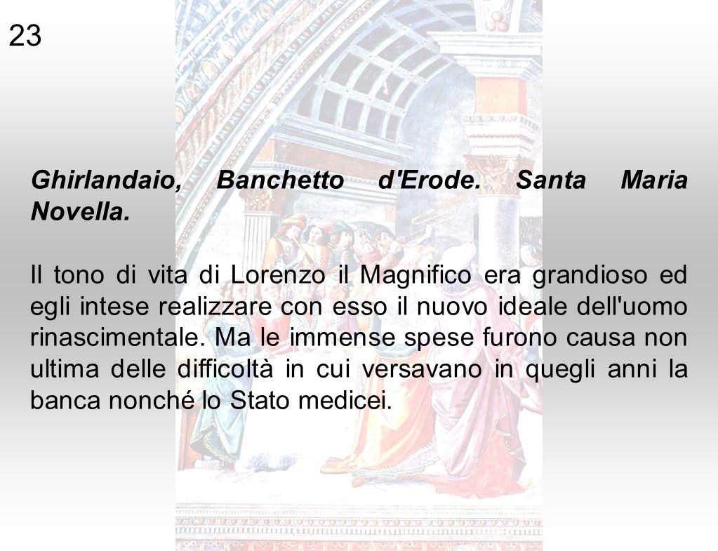 Ghirlandaio, Banchetto d'Erode. Santa Maria Novella. Il tono di vita di Lorenzo il Magnifico era grandioso ed egli intese realizzare con esso il nuovo