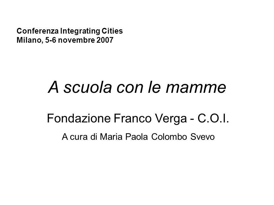 Conferenza Integrating Cities Milano, 5-6 novembre 2007 A scuola con le mamme Fondazione Franco Verga - C.O.I. A cura di Maria Paola Colombo Svevo