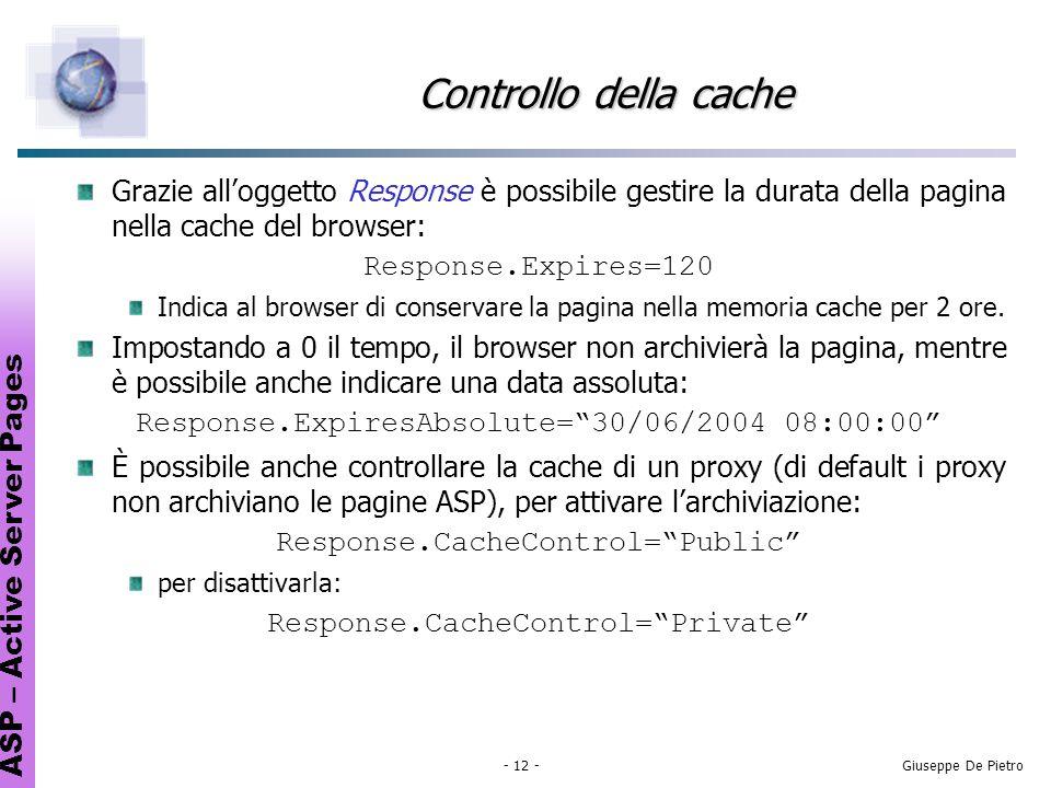 ASP – Active Server Pages - 12 -Giuseppe De Pietro Controllo della cache Grazie alloggetto Response è possibile gestire la durata della pagina nella cache del browser: Response.Expires=120 Indica al browser di conservare la pagina nella memoria cache per 2 ore.