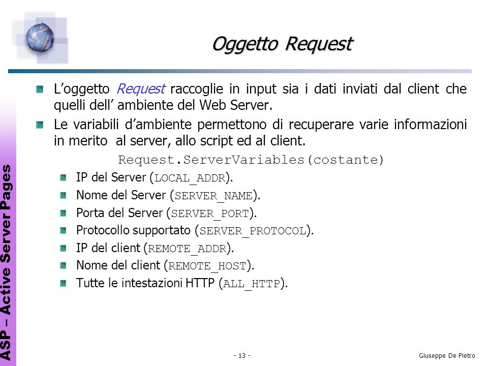 ASP – Active Server Pages - 13 -Giuseppe De Pietro Oggetto Request Loggetto Request raccoglie in input sia i dati inviati dal client che quelli dell ambiente del Web Server.