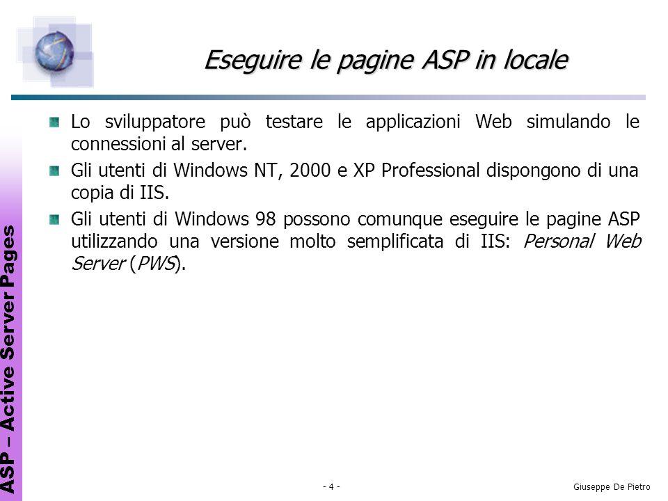 ASP – Active Server Pages - 4 -Giuseppe De Pietro Eseguire le pagine ASP in locale Lo sviluppatore può testare le applicazioni Web simulando le connessioni al server.