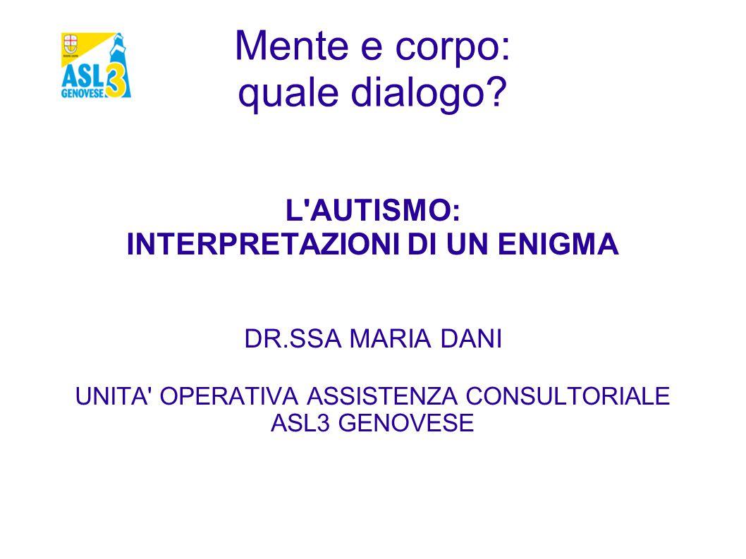 Mente e corpo: quale dialogo? L'AUTISMO: INTERPRETAZIONI DI UN ENIGMA DR.SSA MARIA DANI UNITA' OPERATIVA ASSISTENZA CONSULTORIALE ASL3 GENOVESE