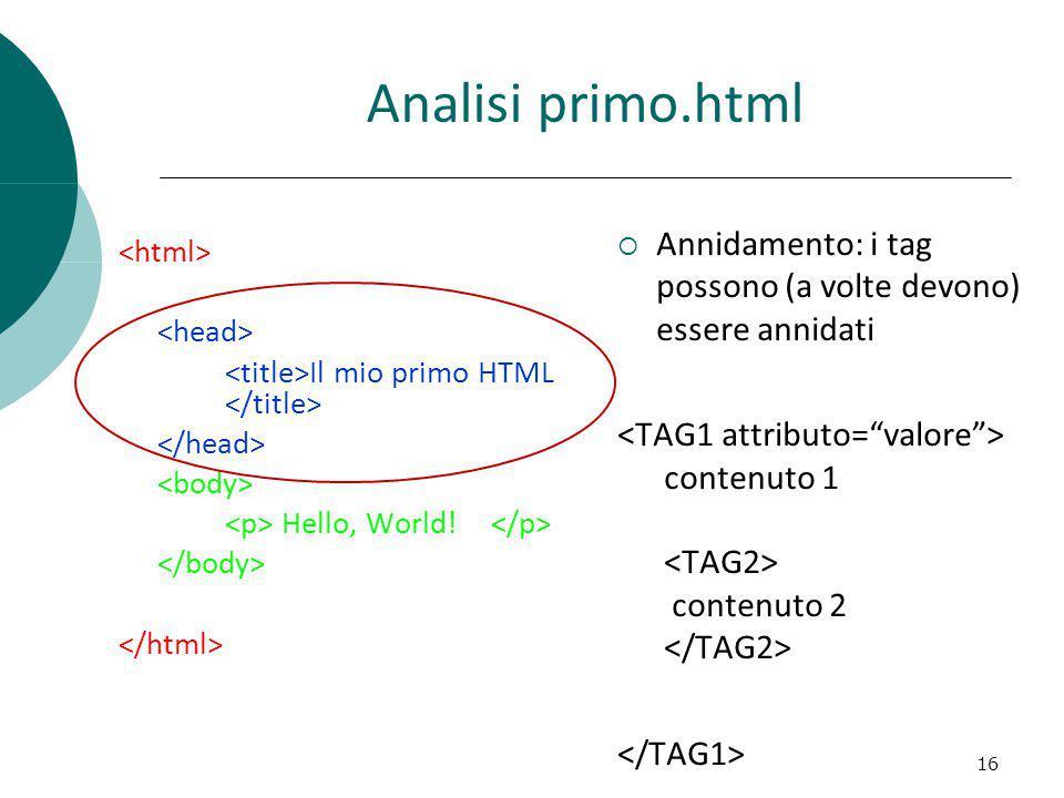 Analisi primo.html Annidamento: i tag possono (a volte devono) essere annidati contenuto 1 contenuto 2 16 Il mio primo HTML Hello, World!