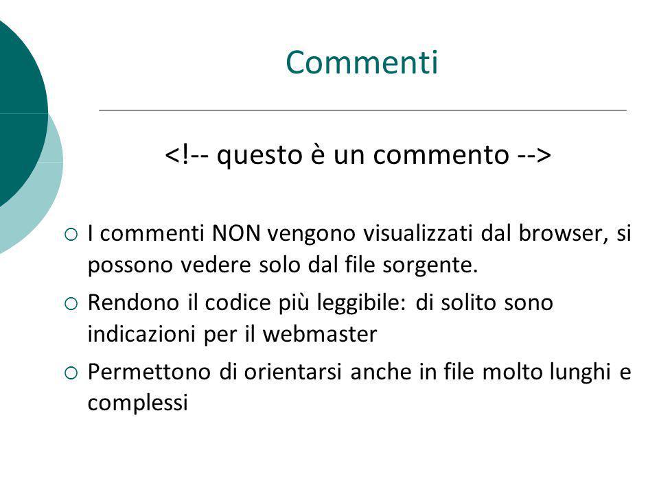 Commenti I commenti NON vengono visualizzati dal browser, si possono vedere solo dal file sorgente. Rendono il codice più leggibile: di solito sono in