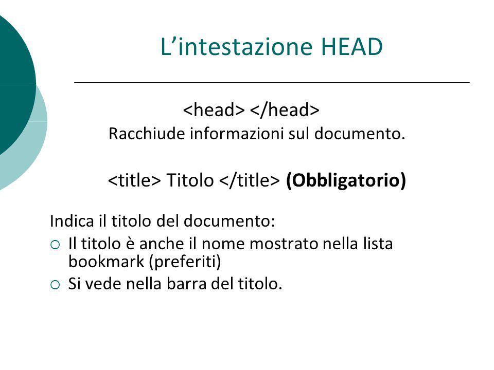 Lintestazione HEAD Racchiude informazioni sul documento. Titolo (Obbligatorio) Indica il titolo del documento: Il titolo è anche il nome mostrato nell