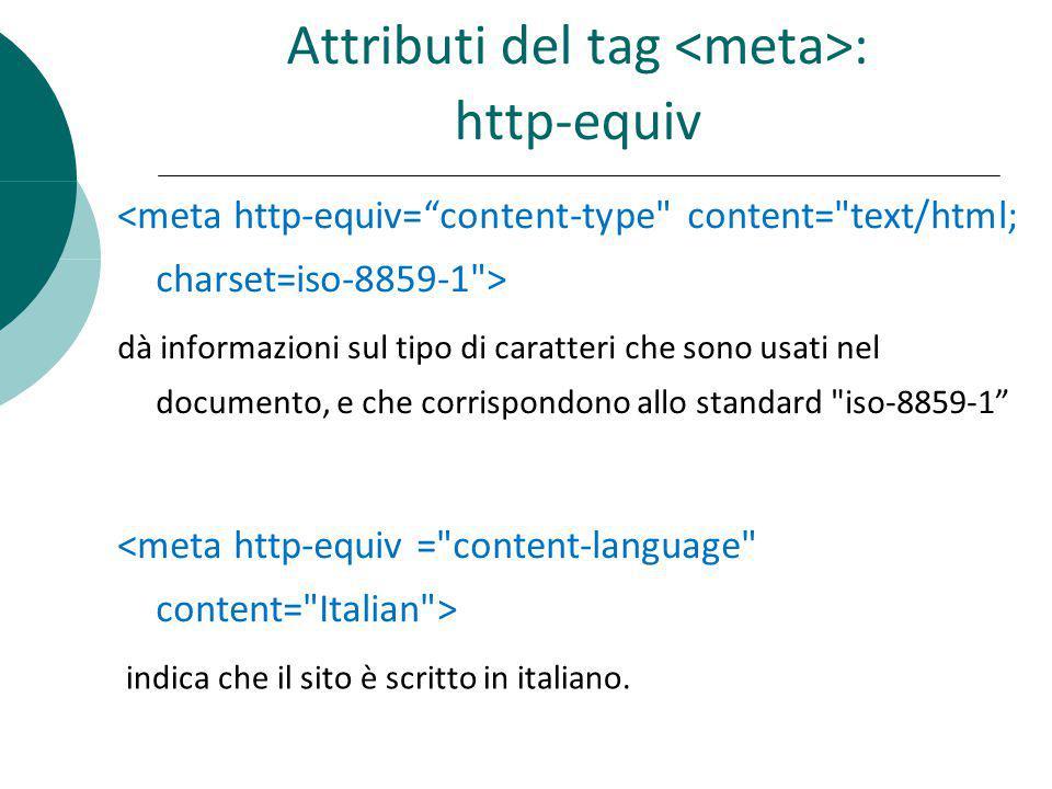 Attributi del tag : http-equiv dà informazioni sul tipo di caratteri che sono usati nel documento, e che corrispondono allo standard