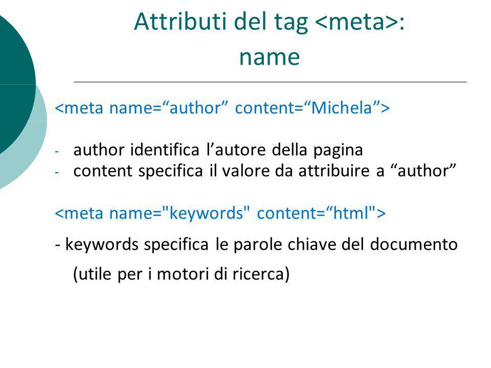 Attributi del tag : name - author identifica lautore della pagina - content specifica il valore da attribuire a author - keywords specifica le parole