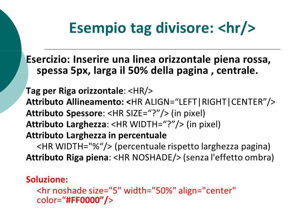 Esempio tag divisore: Esercizio: Inserire una linea orizzontale piena rossa, spessa 5px, larga il 50% della pagina, centrale. Tag per Riga orizzontale