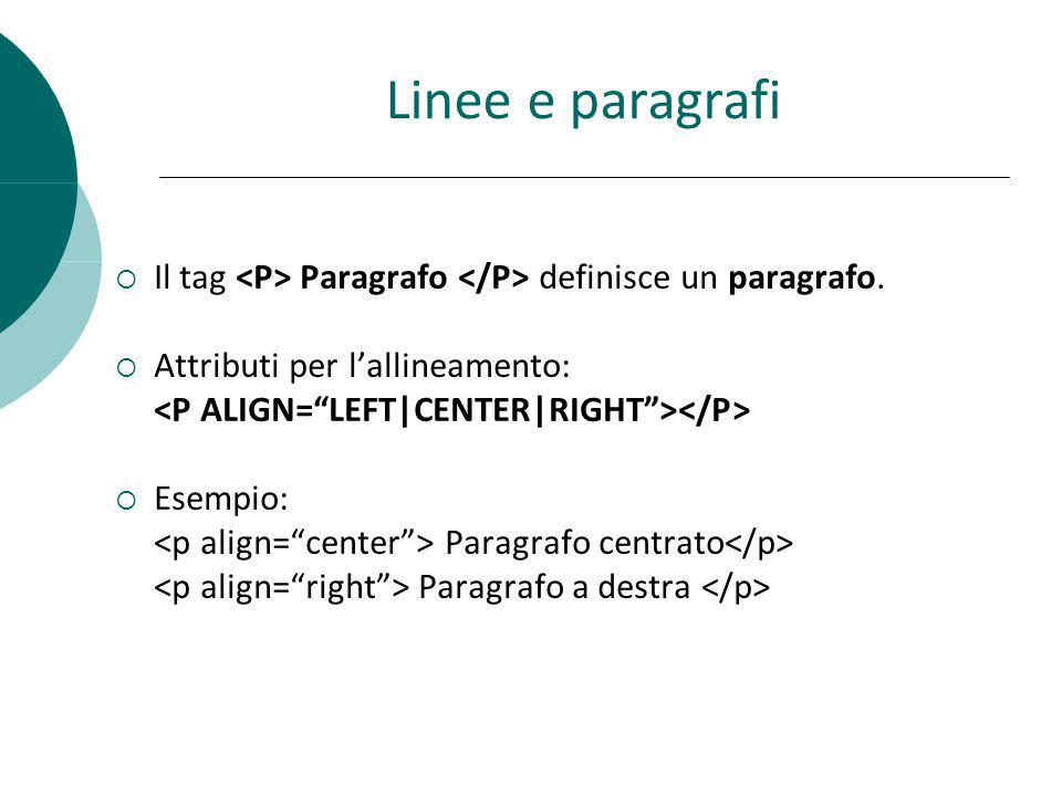 Linee e paragrafi Il tag Paragrafo definisce un paragrafo. Attributi per lallineamento: Esempio: Paragrafo centrato Paragrafo a destra