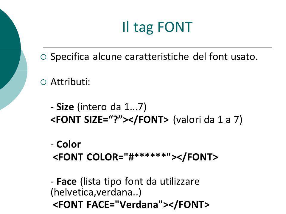 Il tag FONT Specifica alcune caratteristiche del font usato. Attributi: - Size (intero da 1...7) (valori da 1 a 7) - Color - Face (lista tipo font da