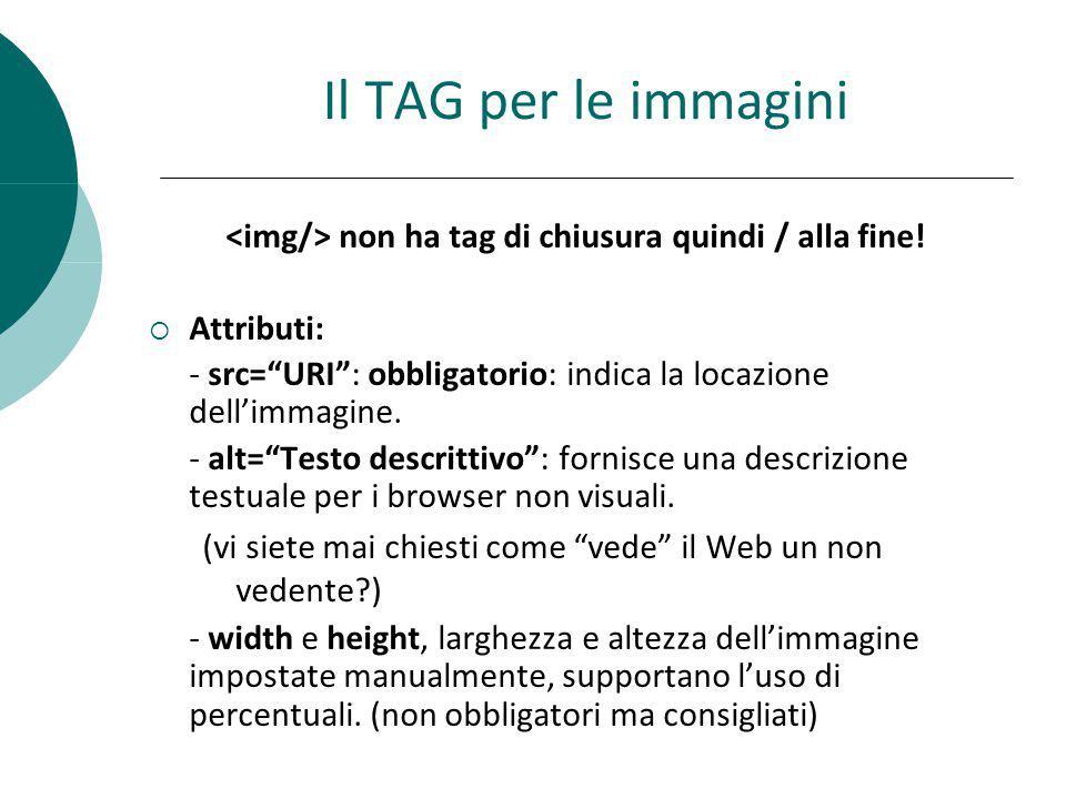Il TAG per le immagini non ha tag di chiusura quindi / alla fine! Attributi: - src=URI: obbligatorio: indica la locazione dellimmagine. - alt=Testo de