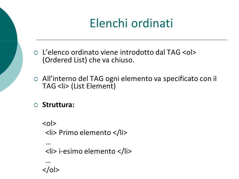 Elenchi ordinati Lelenco ordinato viene introdotto dal TAG (Ordered List) che va chiuso. Allinterno del TAG ogni elemento va specificato con il TAG (L