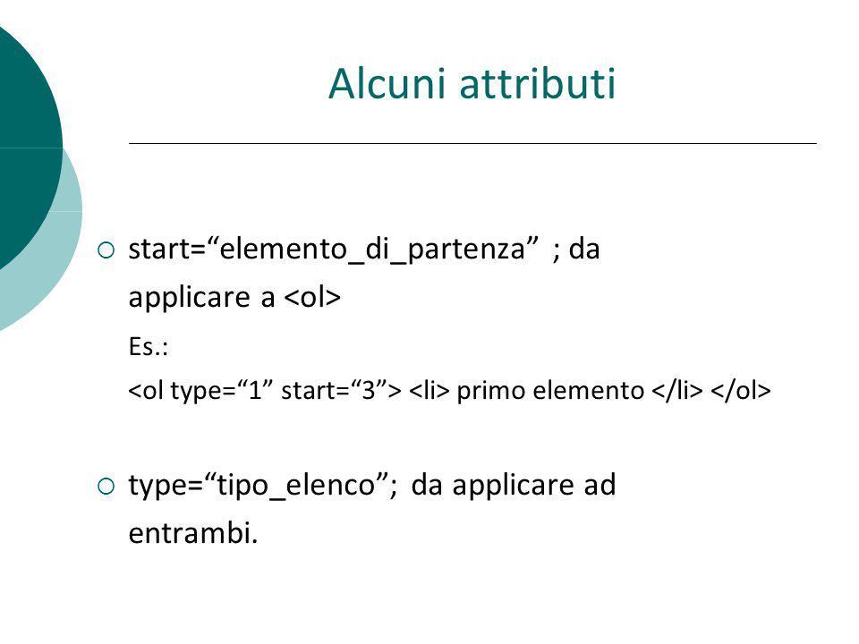 Alcuni attributi start=elemento_di_partenza ; da applicare a Es.: primo elemento type=tipo_elenco; da applicare ad entrambi.
