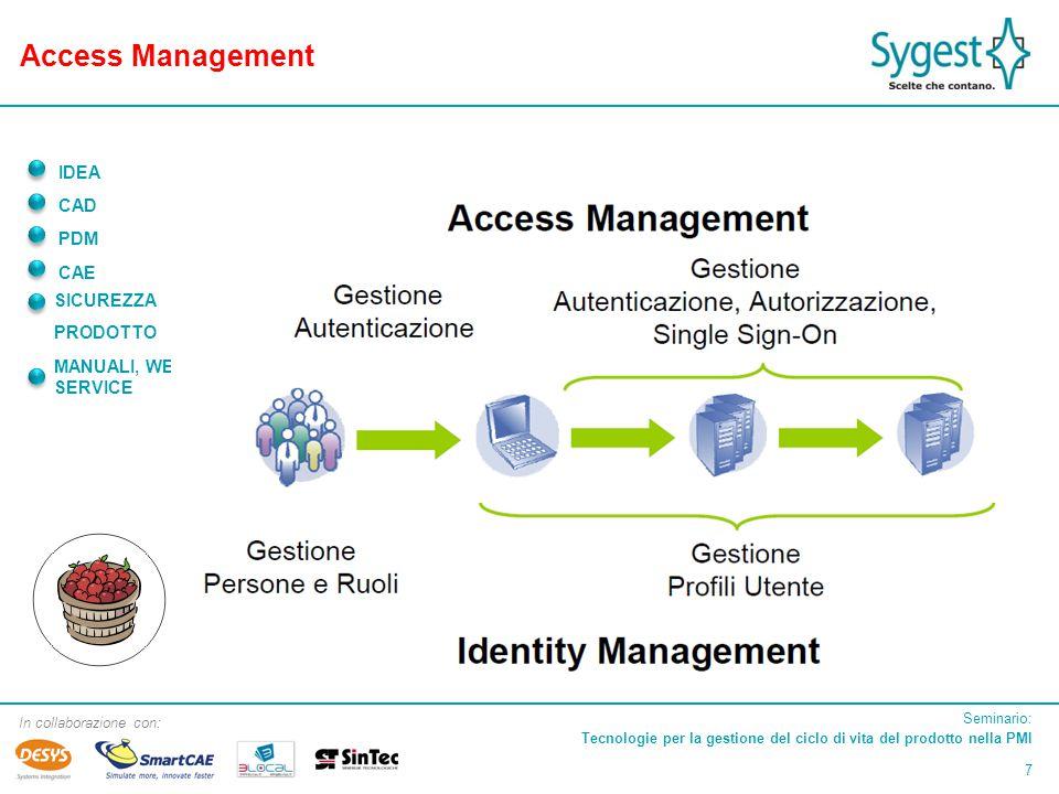 Seminario: Tecnologie per la gestione del ciclo di vita del prodotto nella PMI 7 In collaborazione con: IDEA CAD PDM CAE SICUREZZA PRODOTTO MANUALI, WEB, SERVICE Access Management