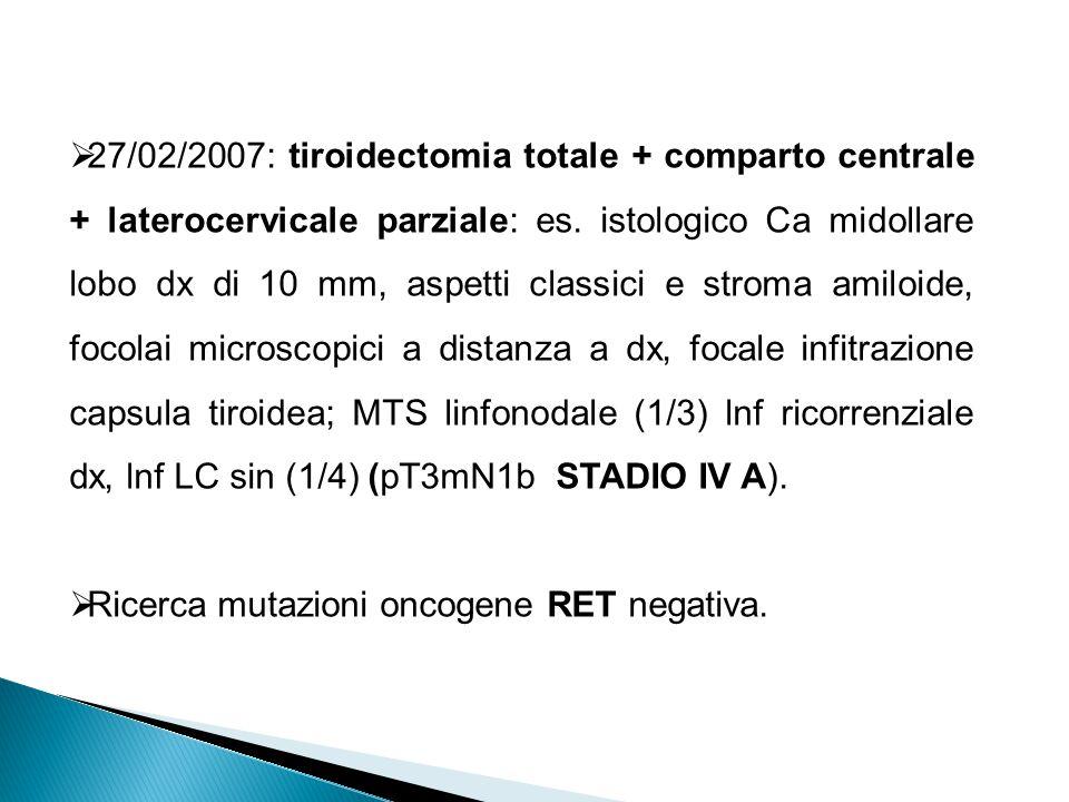 27/02/2007: tiroidectomia totale + comparto centrale + laterocervicale parziale: es. istologico Ca midollare lobo dx di 10 mm, aspetti classici e stro