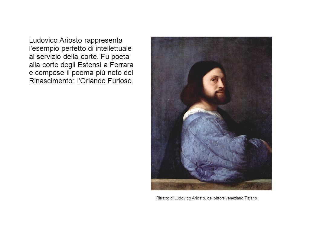 Ludovico Ariosto rappresenta l'esempio perfetto di intellettuale al servizio della corte. Fu poeta alla corte degli Estensi a Ferrara e compose il poe